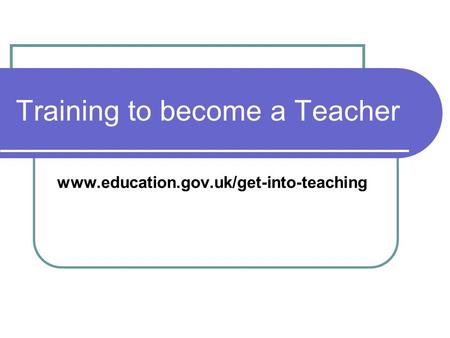 Training to become a Teacher www.education.gov.uk/get-into-teaching.