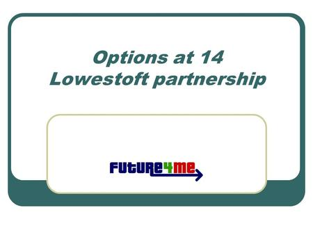 Options at 14 Lowestoft partnership. Things are changing All qualifications for 14-19 year olds are being reviewed and modernised Why? The world is changing….