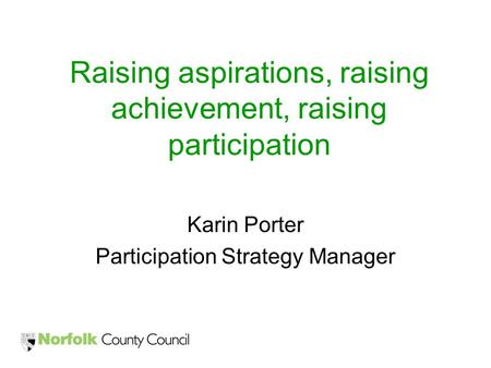 Raising aspirations, raising achievement, raising participation Karin Porter Participation Strategy Manager.