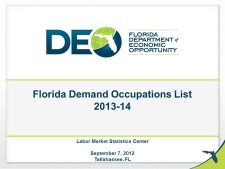 Florida Demand Occupations List 2013-14 Labor Market Statistics Center September 7, 2012 Tallahassee, FL.