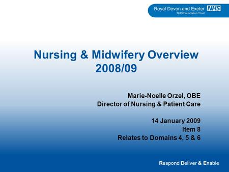 Respond Deliver & Enable Nursing & Midwifery Overview 2008/09 Marie-Noelle Orzel, OBE Director of Nursing & Patient Care 14 January 2009 Item 8 Relates.