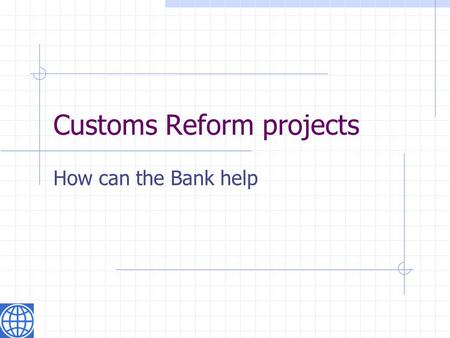 "Customs Reform projects How can the Bank help. A few statements overheard "" I went through Customs …"" "" Customs are so corrupt …"" "" Do we need Customs."