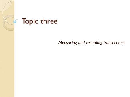 Topic three Measuring and recording transactions.