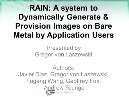 RAIN: A system to Dynamically Generate & Provision Images on Bare Metal by Application Users Presented by Gregor von Laszewski Authors: Javier Diaz, Gregor.