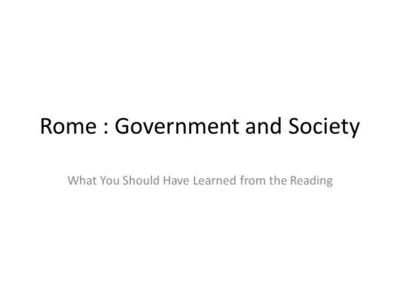 Rome : Government and Society What You Should Have Learned from the Reading.