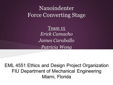 Nanoindenter Force Converting Stage Team 15 Erick Camacho James Caraballo Patricia Wong EML 4551 Ethics and Design Project Organization FIU Department.