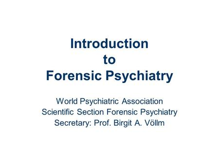 Introduction to Forensic Psychiatry World Psychiatric Association Scientific Section Forensic Psychiatry Secretary: Prof. Birgit A. Völlm.
