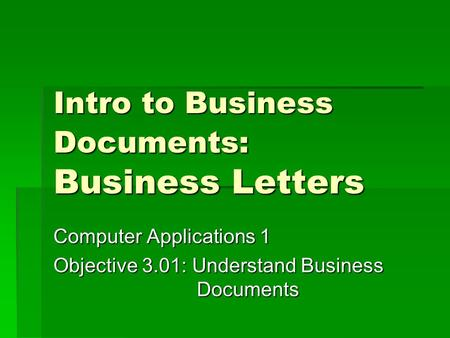 Intro to Business Documents: Business Letters Computer Applications 1 Objective 3.01: Understand Business Documents.