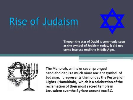 Though the star of David is commonly seen as the symbol of Judaism today, it did not come into use until the Middle Ages. The Menorah, a nine or seven.