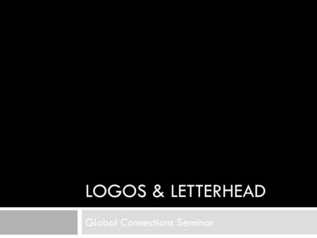 LOGOS & LETTERHEAD Global Connections Seminar. What is a logo?  A logo is a unique identifying symbol.  A logo also is called a brandmark, mark, identifier,