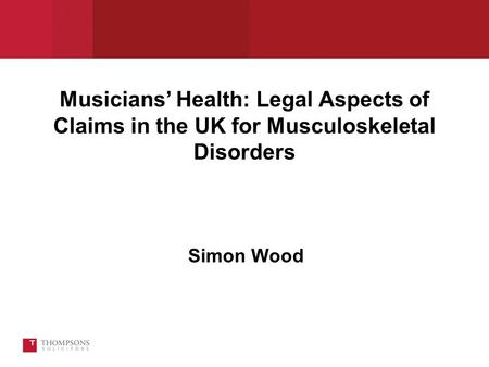 Musicians' Health: Legal Aspects of Claims in the UK for Musculoskeletal Disorders Simon Wood.
