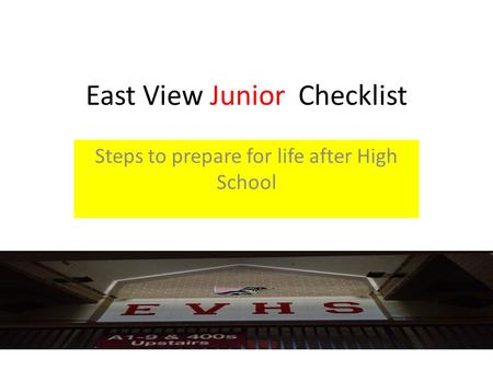 East View Junior Checklist Steps to prepare for life after High School.