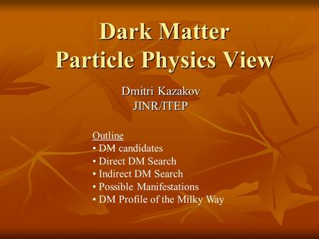 Dark Matter Particle Physics View Dmitri Kazakov JINR/ITEP Outline DM candidates Direct DM Search Indirect DM Search Possible Manifestations DM Profile.