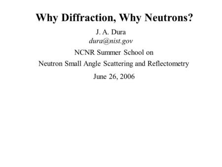 Why Diffraction, Why Neutrons? J. A. Dura Neutron Small Angle Scattering and Reflectometry NCNR Summer School on June 26, 2006.