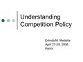 Erlinda M. Medalla April 27-28, 2006 Hanoi Understanding Competition Policy.