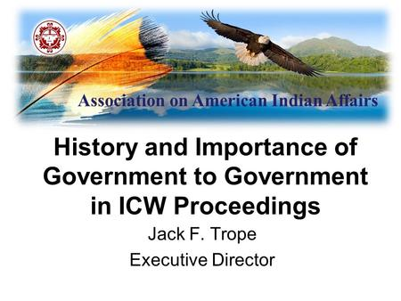 Association on American Indian Affairs History and Importance of Government to Government in ICW Proceedings Jack F. Trope Executive Director.