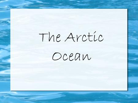 The Arctic Ocean. The Arctic Ocean is the smallest and shallowest of the world's five oceans. It is located in the Northern Polar region of the earth.