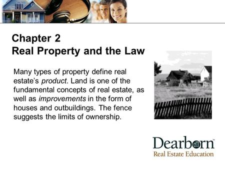 Chapter 2 Real Property and the Law Many types of property define real estate's product. Land is one of the fundamental concepts of real estate, as well.