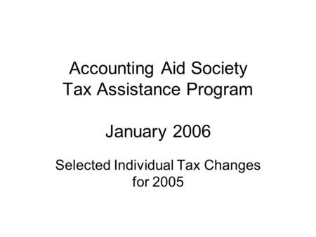 Accounting Aid Society Tax Assistance Program January 2006 Selected Individual Tax Changes for 2005.