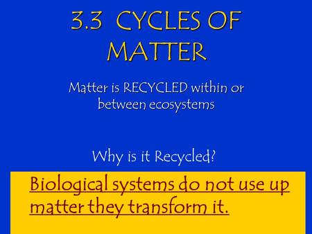 3.3 CYCLES OF MATTER Matter is RECYCLED within or between ecosystems Why is it Recycled? Biological systems do not use up matter they transform it.