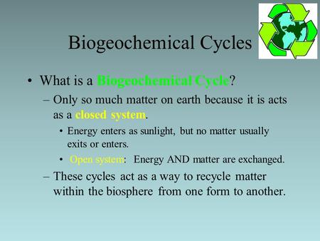 Biogeochemical Cycles What is a Biogeochemical Cycle? –Only so much matter on earth because it is acts as a closed system. Energy enters as sunlight, but.
