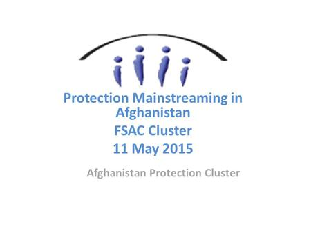 Afghanistan Protection Cluster Protection Mainstreaming in Afghanistan FSAC Cluster 11 May 2015.