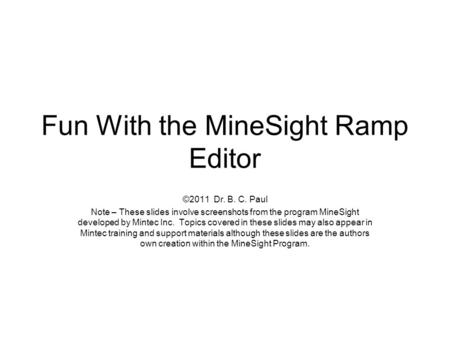 Fun With the MineSight Ramp Editor ©2011 Dr. B. C. Paul Note – These slides involve screenshots from the program MineSight developed by Mintec Inc. Topics.