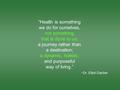 """Health is something we do for ourselves, not something that is done to us; a journey rather than a destination; a dynamic, holistic, and purposeful way."