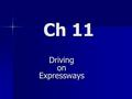 Ch 11 Driving on Expressways. 11.1 Characteristics of Expressway Driving.