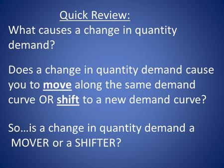 Quick Review: What causes a change in quantity demand? Does a change in quantity demand cause you to move along the same demand curve OR shift to a new.