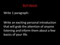 Bell Work Write 1 paragraph- Write an exciting personal introduction that will grab the attention of anyone listening and inform them about a few basics.