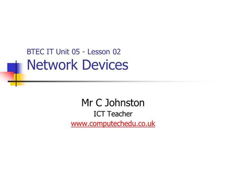 Mr C Johnston ICT Teacher www.computechedu.co.uk BTEC IT Unit 05 - Lesson 02 Network Devices.