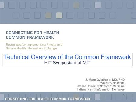 1 Technical Overview of the Common Framework HIT Symposium at MIT J. Marc Overhage, MD, PhD Regenstrief Institute Indiana University School of Medicine.