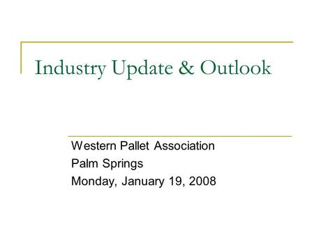 Industry Update & Outlook Western Pallet Association Palm Springs Monday, January 19, 2008.