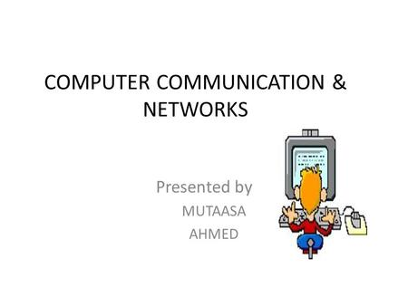 COMPUTER COMMUNICATION & NETWORKS Presented by MUTAASA AHMED.
