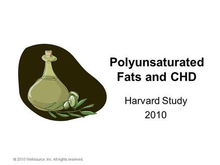  2010 Wellsource, Inc. All rights reserved. Polyunsaturated Fats and CHD Harvard Study 2010.