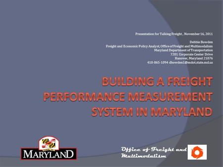 Presentation for Talking Freight, November 16, 2011 Debbie Bowden Freight and Economic Policy Analyst, Office of Freight and Multimodalism Maryland Department.
