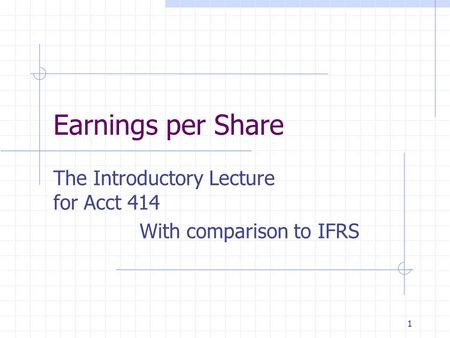 1 Earnings per Share The Introductory Lecture for Acct 414 With comparison to IFRS.