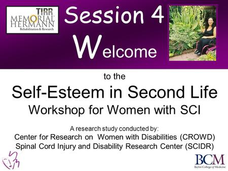 Session 4 W elcome to the Self-Esteem in Second Life Workshop for Women with SCI A research study conducted by: Center for Research on Women with Disabilities.