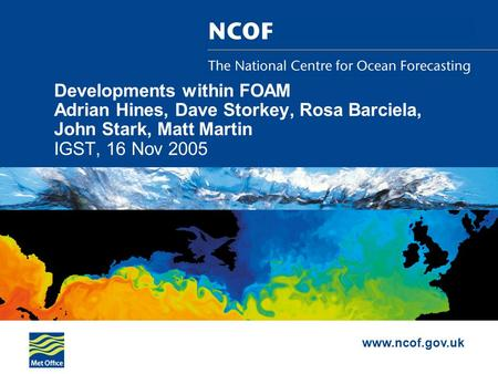 Www.ncof.gov.uk Developments within FOAM Adrian Hines, Dave Storkey, Rosa Barciela, John Stark, Matt Martin IGST, 16 Nov 2005.