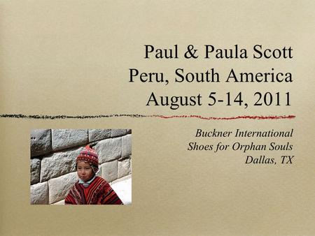 Paul & Paula Scott Peru, South America August 5-14, 2011 Buckner International Shoes for Orphan Souls Dallas, TX.