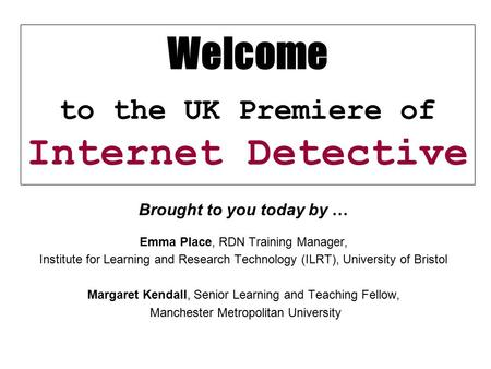 Welcome to the UK Premiere of Internet Detective Brought to you today by … Emma Place, RDN Training Manager, Institute for Learning and Research Technology.