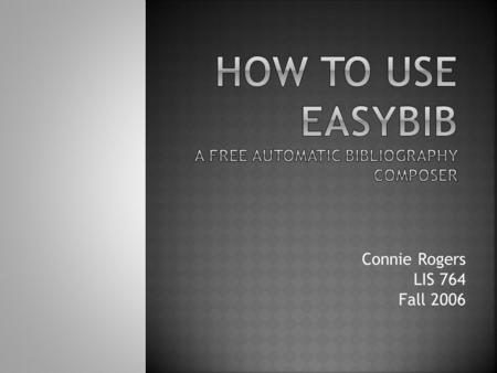 Connie Rogers LIS 764 Fall 2006. is a free bibliography composer helps you generate, edit and publish a works cited list guides you through punctuation.