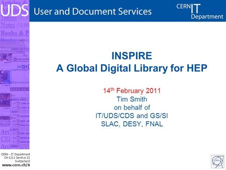 CERN - IT Department CH-1211 Genève 23 Switzerland www.cern.ch/i t INSPIRE A Global Digital Library for HEP 14 th February 2011 Tim Smith on behalf of.