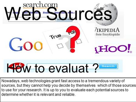 Web Sources How to evaluat ? Nowadays, web technologies grant fast access to a tremendous variety of sources, but they cannot help you decide by themselves.