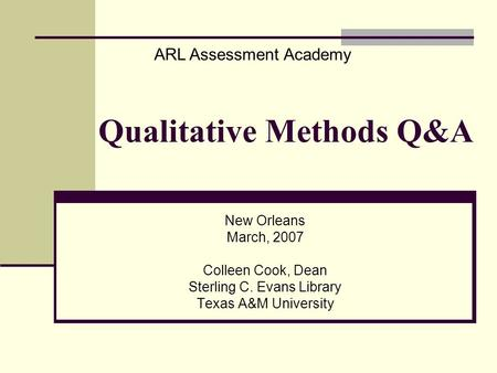 Qualitative Methods Q&A New Orleans March, 2007 Colleen Cook, Dean Sterling C. Evans Library Texas A&M University ARL Assessment Academy.