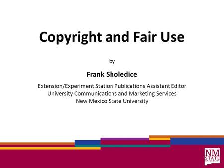Copyright and Fair Use by Frank Sholedice Extension/Experiment Station Publications Assistant Editor University Communications and Marketing Services New.