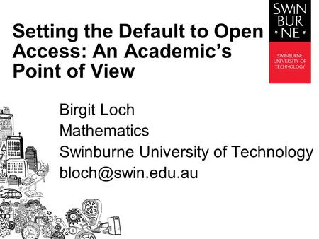 Birgit Loch Mathematics Swinburne University of Technology Setting the Default to Open Access: An Academic's Point of View.