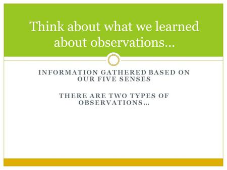 INFORMATION GATHERED BASED ON OUR FIVE SENSES THERE ARE TWO TYPES OF OBSERVATIONS… Think about what we learned about observations…