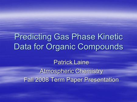 Predicting Gas Phase Kinetic Data for Organic Compounds Patrick Laine Atmospheric Chemistry Fall 2008 Term Paper Presentation.